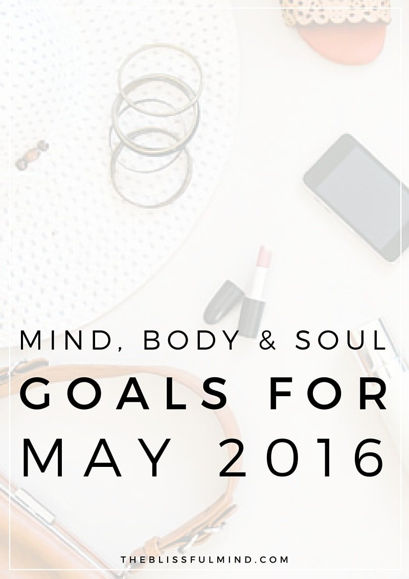 The Blissful Mind | Mind, Body, Soul Goals for May 2016