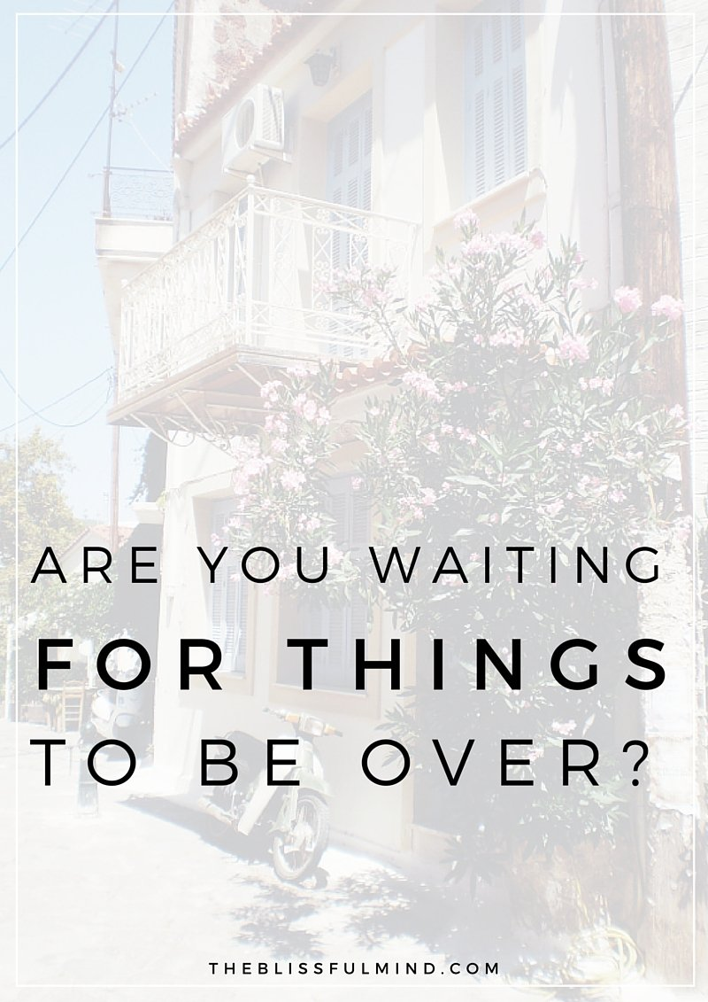 Do you find yourself wishing that things would just be over with already? Quit that! Think about what could go well instead of what could go wrong instead.