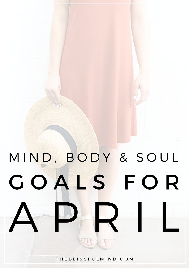 The Blissful Mind | Mind, Body, Soul Goals for April 2016